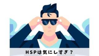 HSPは気にしすぎ?自分らしく快適に生きるためにすべきこと